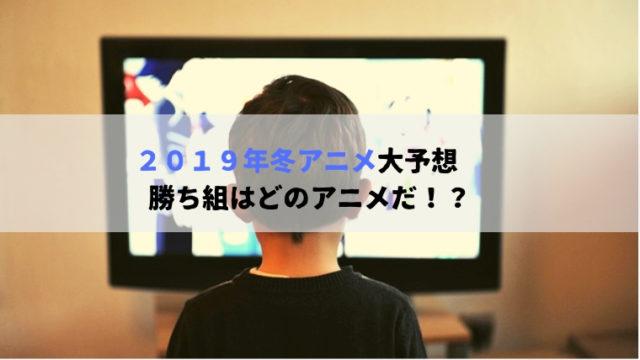 2019年冬アニメ大予想 勝ち組はどのアニメだ!?