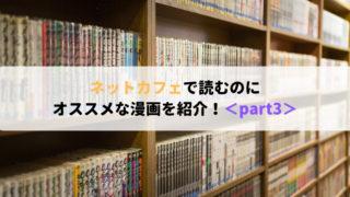 <part3>ネットカフェで読むのにオススメな漫画を紹介!(1~10巻以内完結)