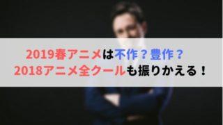 2019春アニメ 不作 豊作 2018年アニ メ全クール 振りかえって 考察