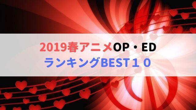 2019春アニメ OP・ED ランキング BEST10 おすすめアニソン