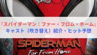 スパイダーマン ファー フロム ホーム キャスト 吹き替え 紹介 ヒット予想