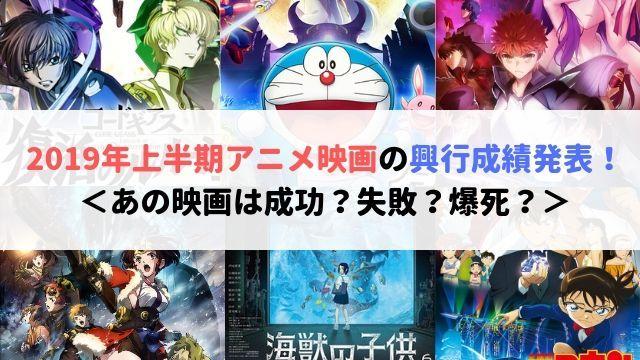 2019年 上半期 アニメ映画 興行成績 発表 あの映画 成功? 失敗? 爆死?