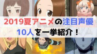 2019夏アニメ 注目 声優 10人を 一挙紹介!