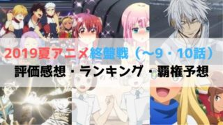 2019夏アニメ 終盤戦 9・10話 評価感想 ランキング 覇権予想