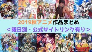 2019秋アニメ 作品 まとめ 曜日別 公式サイトリンク有り